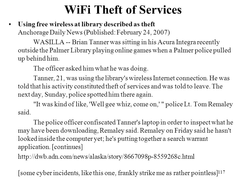 117 WiFi Theft of Services Using free wireless at library described as theft Anchorage Daily News (Published: February 24, 2007) WASILLA -- Brian Tanner was sitting in his Acura Integra recently outside the Palmer Library playing online games when a Palmer police pulled up behind him.