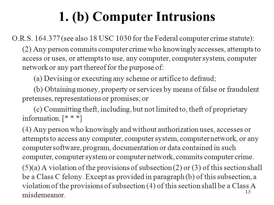 13 1. (b) Computer Intrusions O.R.S. 164.377 (see also 18 USC 1030 for the Federal computer crime statute): (2) Any person commits computer crime who