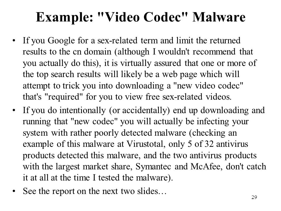 29 Example: Video Codec Malware If you Google for a sex-related term and limit the returned results to the cn domain (although I wouldn t recommend that you actually do this), it is virtually assured that one or more of the top search results will likely be a web page which will attempt to trick you into downloading a new video codec that s required for you to view free sex-related videos.