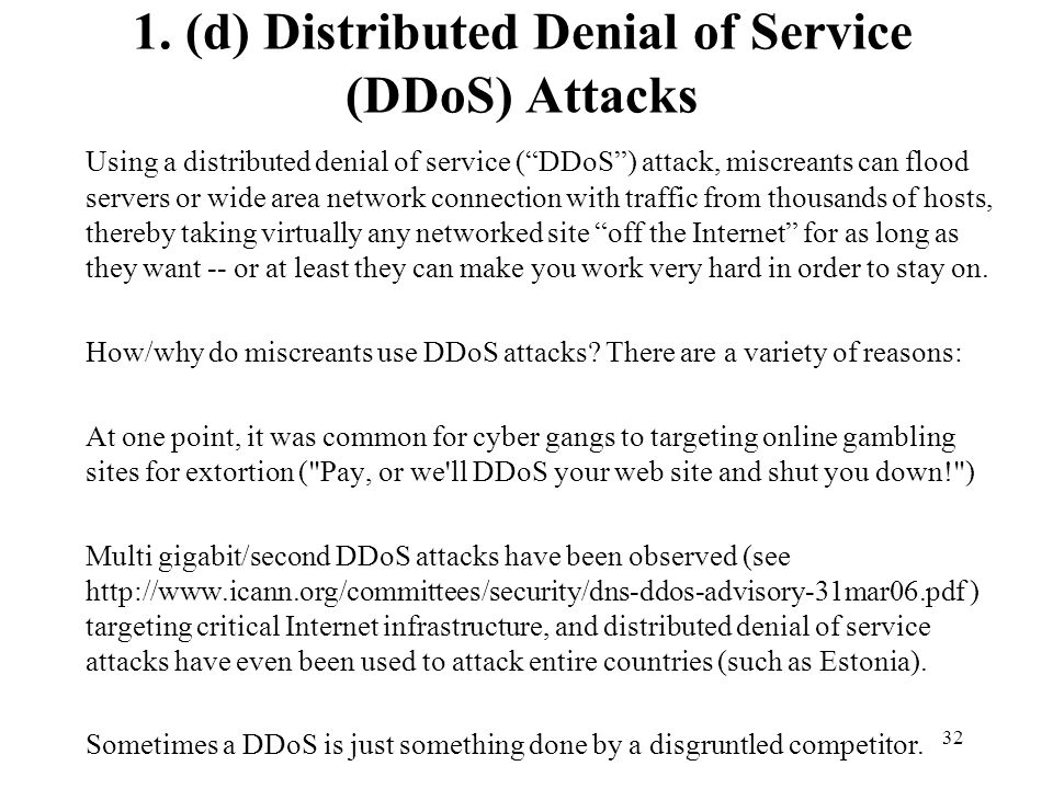 32 1. (d) Distributed Denial of Service (DDoS) Attacks Using a distributed denial of service (DDoS) attack, miscreants can flood servers or wide area