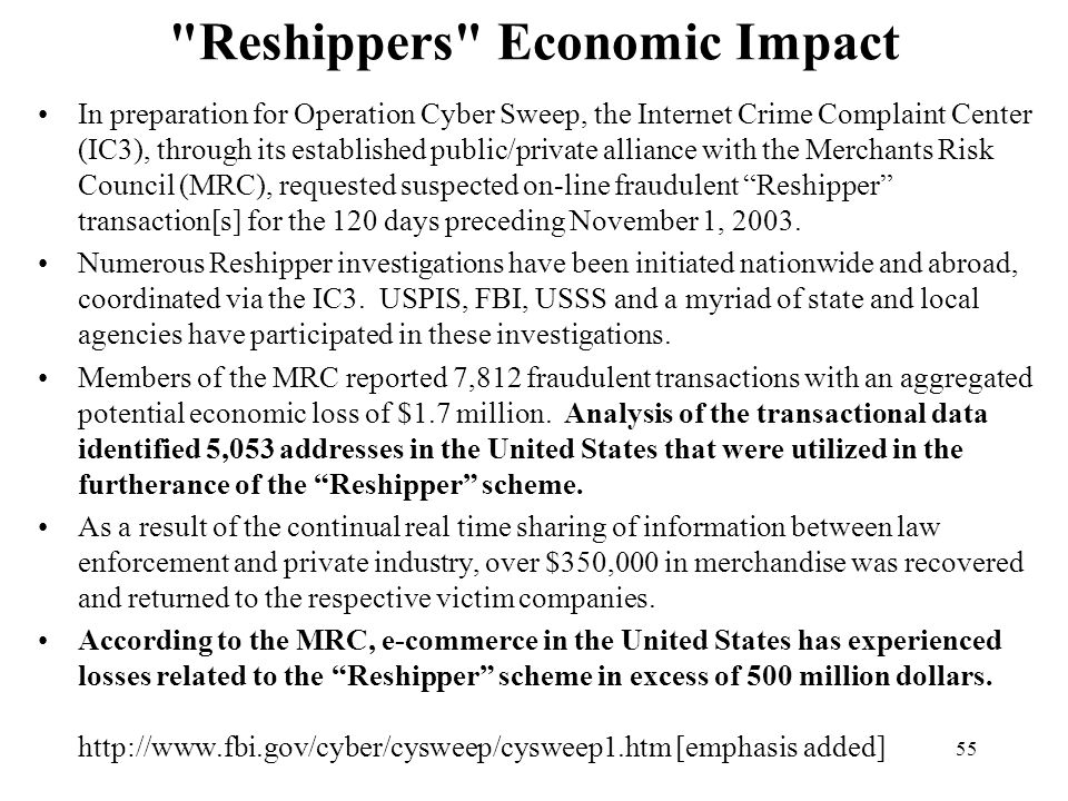 55 Reshippers Economic Impact In preparation for Operation Cyber Sweep, the Internet Crime Complaint Center (IC3), through its established public/private alliance with the Merchants Risk Council (MRC), requested suspected on-line fraudulent Reshipper transaction[s] for the 120 days preceding November 1, 2003.