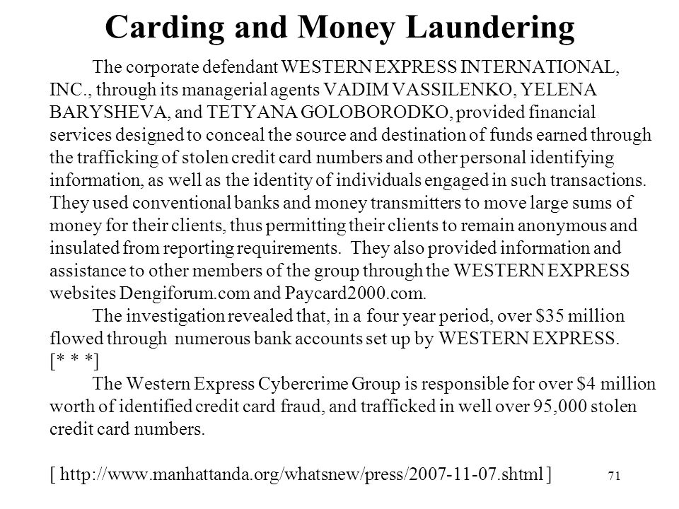 71 Carding and Money Laundering The corporate defendant WESTERN EXPRESS INTERNATIONAL, INC., through its managerial agents VADIM VASSILENKO, YELENA BARYSHEVA, and TETYANA GOLOBORODKO, provided financial services designed to conceal the source and destination of funds earned through the trafficking of stolen credit card numbers and other personal identifying information, as well as the identity of individuals engaged in such transactions.