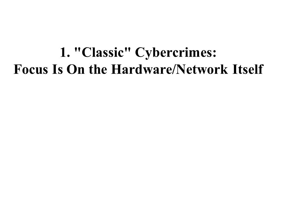 1. Classic Cybercrimes: Focus Is On the Hardware/Network Itself