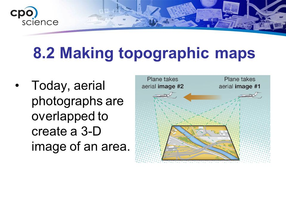8.2 Making topographic maps Today, aerial photographs are overlapped to create a 3-D image of an area.