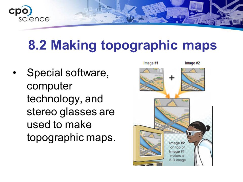 8.2 Making topographic maps Special software, computer technology, and stereo glasses are used to make topographic maps.