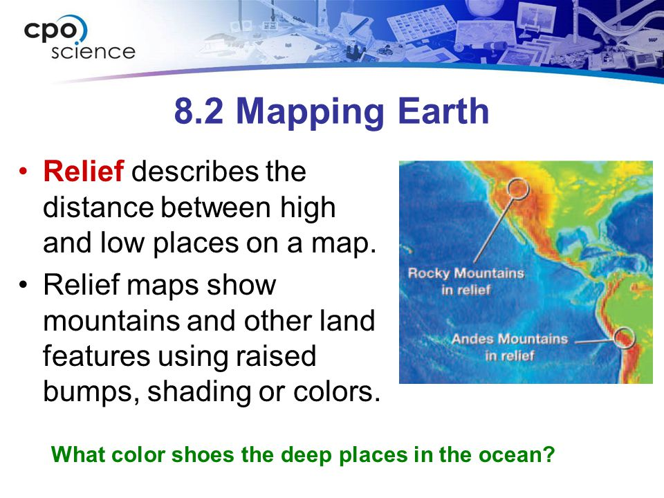 8.2 Mapping Earth Relief describes the distance between high and low places on a map. Relief maps show mountains and other land features using raised