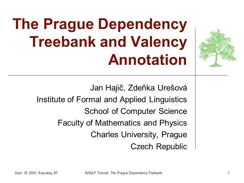Sept. 18, 2005, Боровец, БГRANLP Tutorial: The Prague Dependency Treebank1 The Prague Dependency Treebank and Valency Annotation Jan Hajič, Zdeňka Ure
