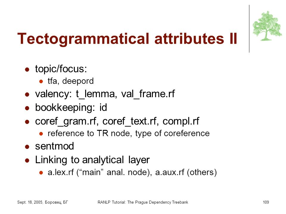 Sept. 18, 2005, Боровец, БГRANLP Tutorial: The Prague Dependency Treebank109 Tectogrammatical attributes II topic/focus: tfa, deepord valency: t_lemma