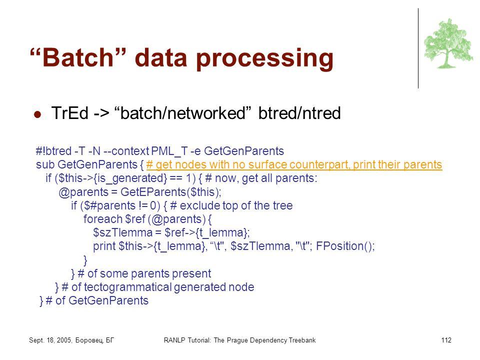 Sept. 18, 2005, Боровец, БГRANLP Tutorial: The Prague Dependency Treebank112 Batch data processing TrEd -> batch/networked btred/ntred #!btred -T -N -