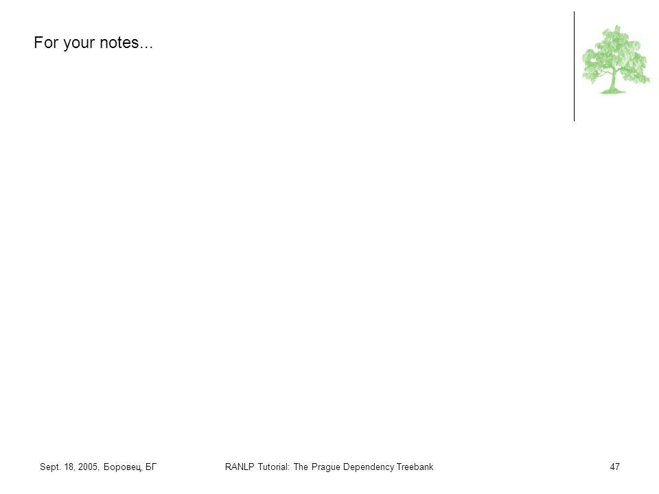 Sept. 18, 2005, Боровец, БГRANLP Tutorial: The Prague Dependency Treebank47 For your notes...