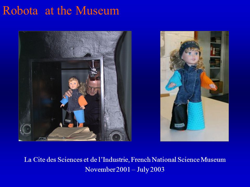 Robota at the Museum La Cite des Sciences et de lIndustrie, French National Science Museum November 2001 – July 2003