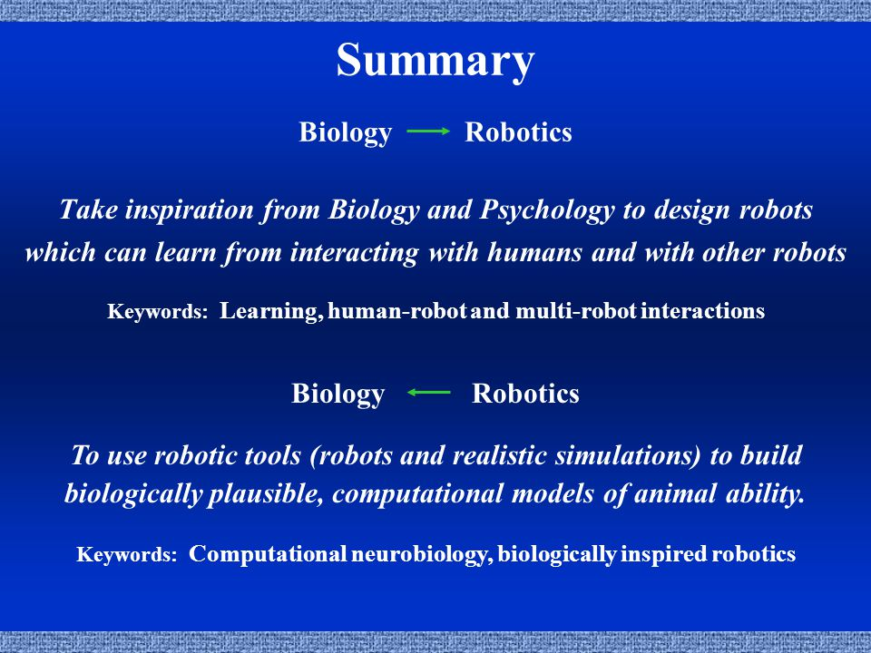 Summary Biology Robotics Take inspiration from Biology and Psychology to design robots which can learn from interacting with humans and with other robots Keywords: Learning, human-robot and multi-robot interactions To use robotic tools (robots and realistic simulations) to build biologically plausible, computational models of animal ability.