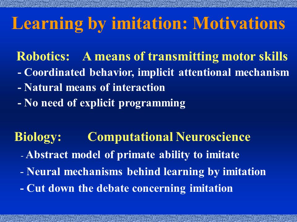 Learning by imitation: Motivations Robotics: A means of transmitting motor skills - Coordinated behavior, implicit attentional mechanism - Natural means of interaction - No need of explicit programming Biology: Computational Neuroscience - Abstract model of primate ability to imitate - Neural mechanisms behind learning by imitation - Cut down the debate concerning imitation
