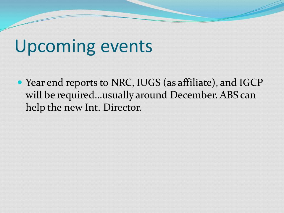Upcoming events Year end reports to NRC, IUGS (as affiliate), and IGCP will be required…usually around December.