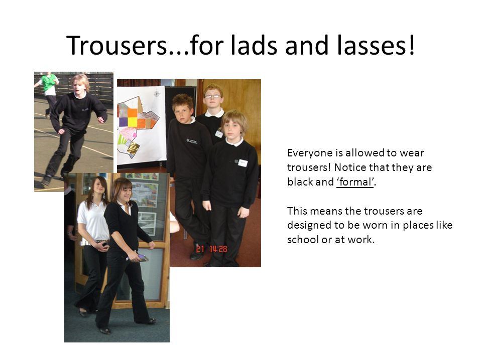 Trousers...for lads and lasses. Everyone is allowed to wear trousers.