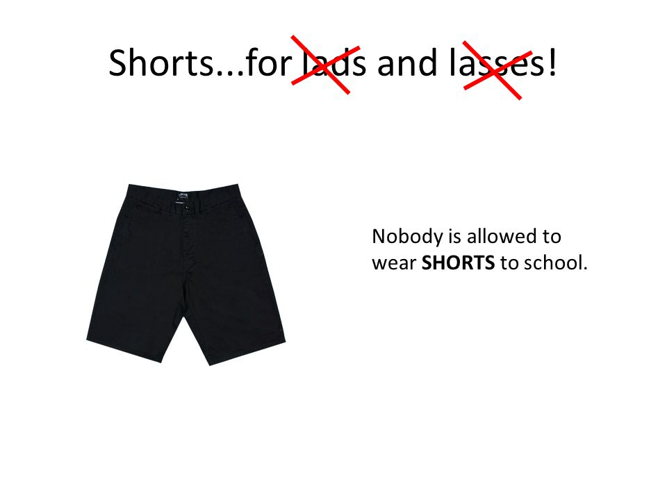 Shorts...for lads and lasses! Nobody is allowed to wear SHORTS to school.