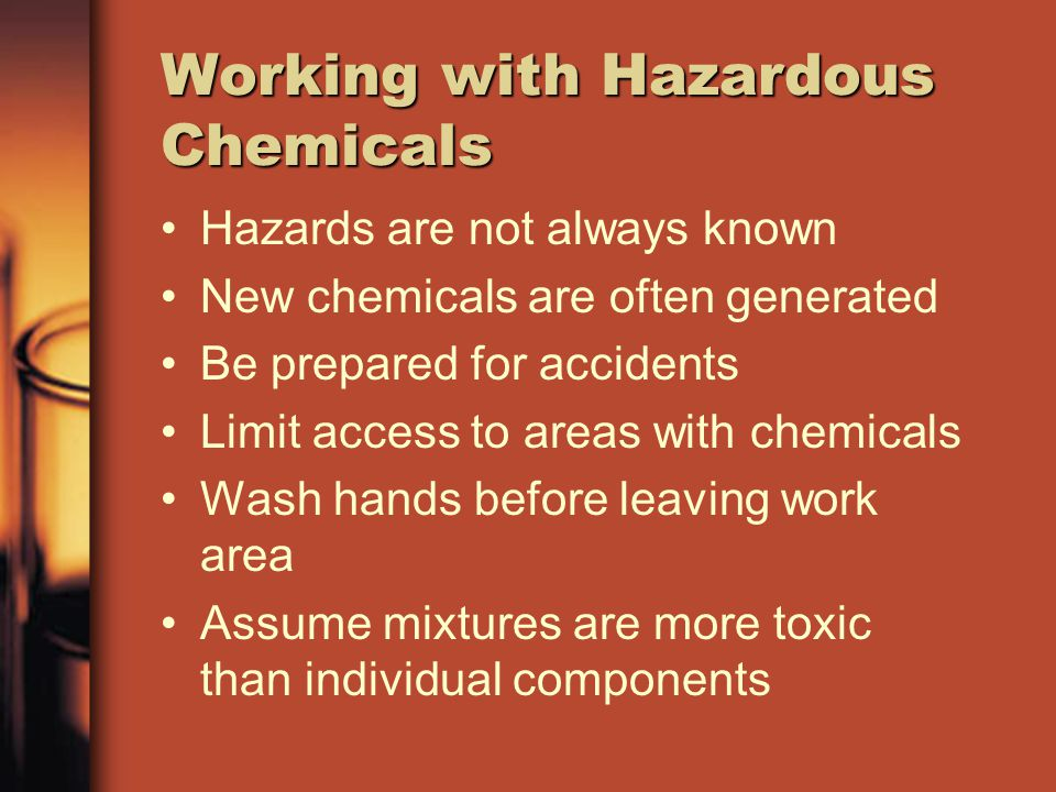 Working with Hazardous Chemicals Hazards are not always known New chemicals are often generated Be prepared for accidents Limit access to areas with c