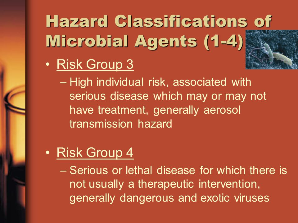 Hazard Classifications of Microbial Agents (1-4) Risk Group 3 –High individual risk, associated with serious disease which may or may not have treatme