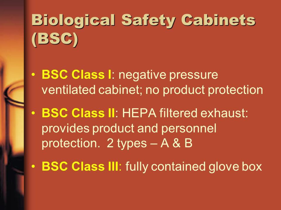 Biological Safety Cabinets (BSC) BSC Class I: negative pressure ventilated cabinet; no product protection BSC Class II: HEPA filtered exhaust: provide