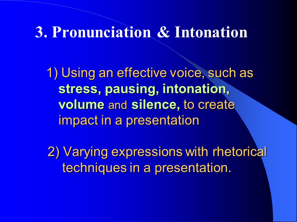 1) Using an effective voice, such as stress, pausing, intonation, volume and silence, to create impact in a presentation 2) Varying expressions with rhetorical techniques in a presentation.
