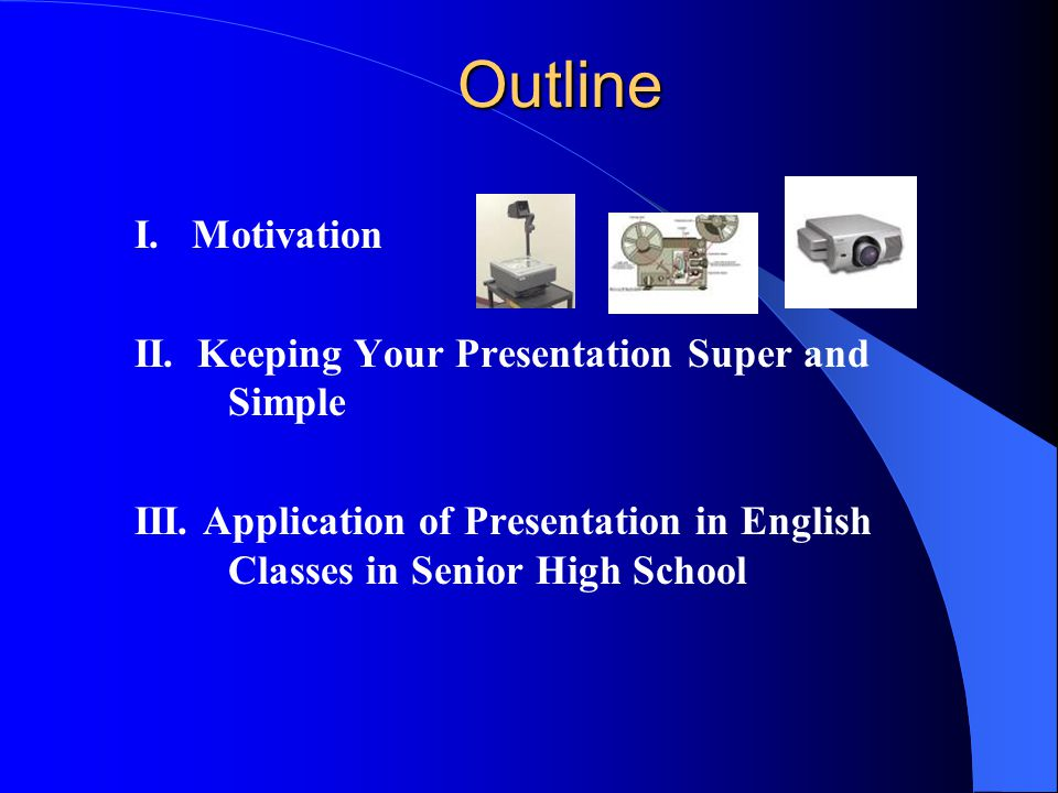 Outline I.Motivation II. Keeping Your Presentation Super and Simple III.