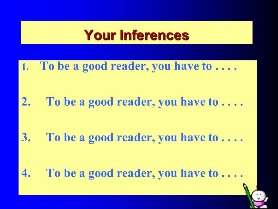 Your Inferences 1. To be a good reader, you have to....