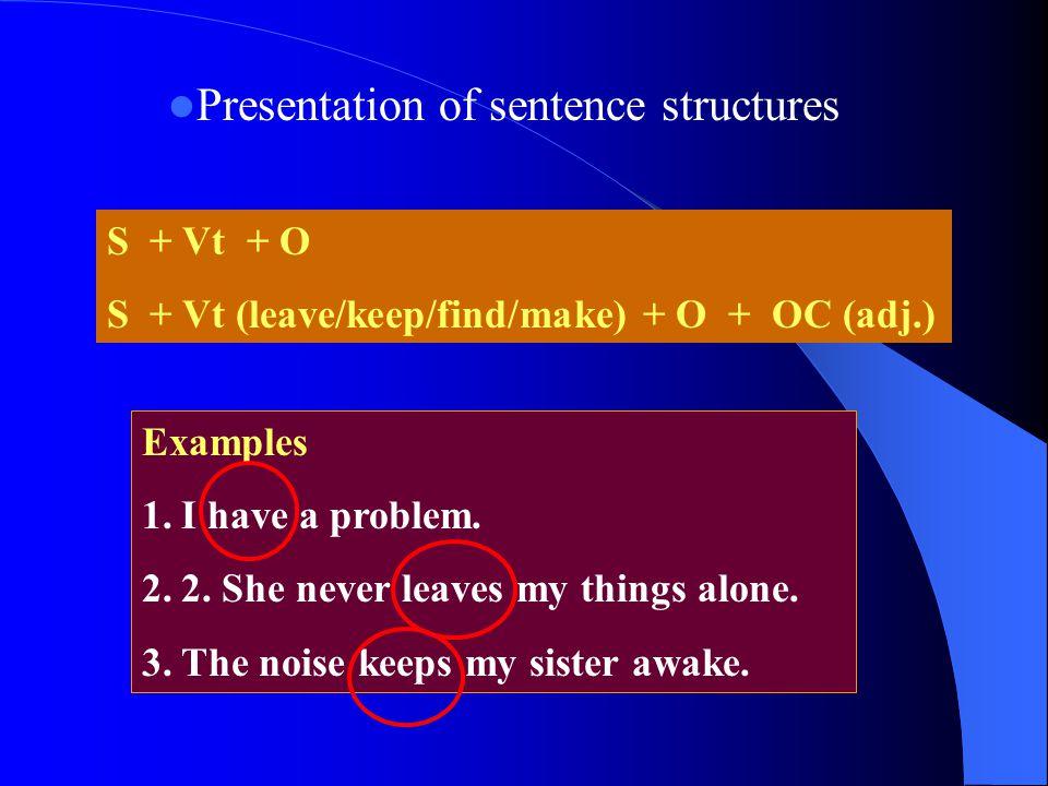 Presentation of sentence structures S + Vt + O S + Vt (leave/keep/find/make) + O + OC (adj.) Examples 1.I have a problem. 2.2. She never leaves my thi