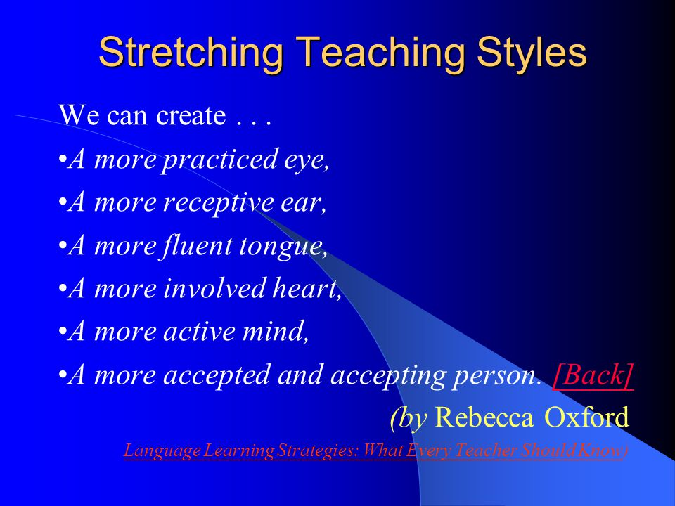 Stretching Teaching Styles We can create... A more practiced eye, A more receptive ear, A more fluent tongue, A more involved heart, A more active min