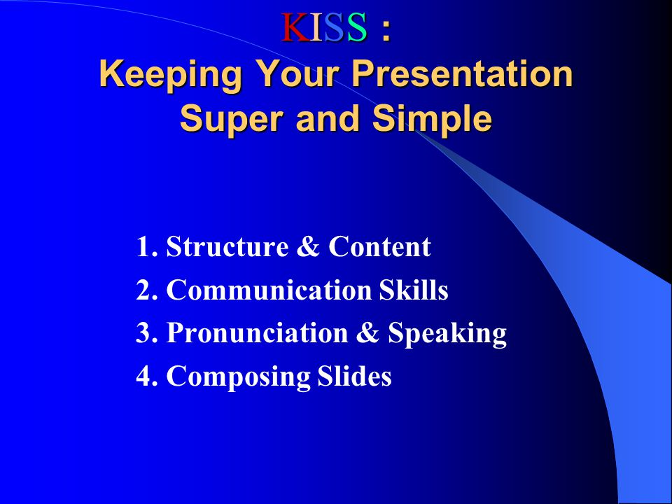 KISS : Keeping Your Presentation Super and Simple 1. Structure & Content 2. Communication Skills 3. Pronunciation & Speaking 4. Composing Slides