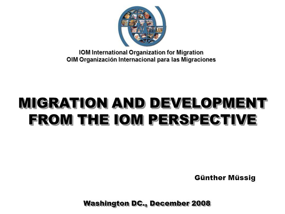 IOM International Organization for Migration OIM Organización Internacional para las Migraciones MIGRATION AND DEVELOPMENT FROM THE IOM PERSPECTIVE Washington DC., December 2008 Günther Müssig