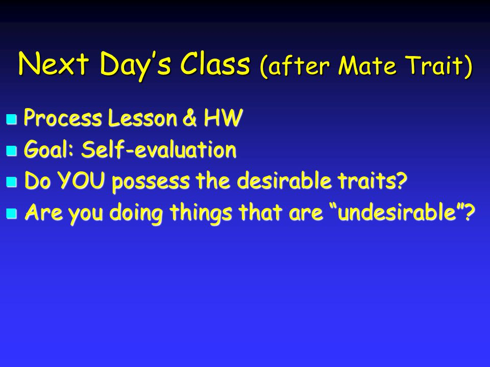 Next Days Class (after Mate Trait) Process Lesson & HW Process Lesson & HW Goal: Self-evaluation Goal: Self-evaluation Do YOU possess the desirable traits.