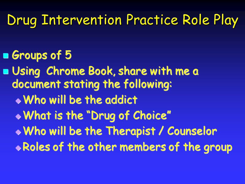 Drug Intervention Practice Role Play Groups of 5 Groups of 5 Using Chrome Book, share with me a document stating the following: Using Chrome Book, share with me a document stating the following: Who will be the addict Who will be the addict What is the Drug of Choice What is the Drug of Choice Who will be the Therapist / Counselor Who will be the Therapist / Counselor Roles of the other members of the group Roles of the other members of the group