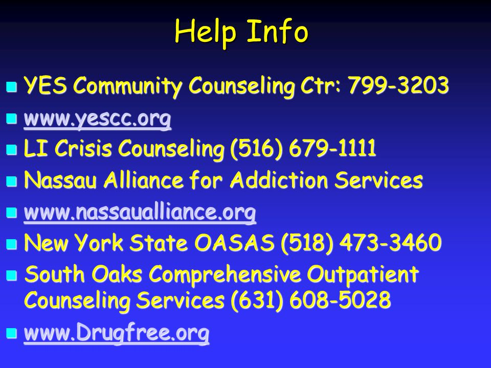 Help Info YES Community Counseling Ctr: 799-3203 YES Community Counseling Ctr: 799-3203 www.yescc.org www.yescc.org www.yescc.org LI Crisis Counseling (516) 679-1111 LI Crisis Counseling (516) 679-1111 Nassau Alliance for Addiction Services Nassau Alliance for Addiction Services www.nassaualliance.org www.nassaualliance.org www.nassaualliance.org New York State OASAS (518) 473-3460 New York State OASAS (518) 473-3460 South Oaks Comprehensive Outpatient Counseling Services (631) 608-5028 South Oaks Comprehensive Outpatient Counseling Services (631) 608-5028 www.Drugfree.org www.Drugfree.org www.Drugfree.org