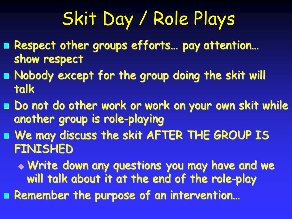 Skit Day / Role Plays Respect other groups efforts… pay attention… show respect Respect other groups efforts… pay attention… show respect Nobody except for the group doing the skit will talk Nobody except for the group doing the skit will talk Do not do other work or work on your own skit while another group is role-playing Do not do other work or work on your own skit while another group is role-playing We may discuss the skit AFTER THE GROUP IS FINISHED We may discuss the skit AFTER THE GROUP IS FINISHED Write down any questions you may have and we will talk about it at the end of the role-play Write down any questions you may have and we will talk about it at the end of the role-play Remember the purpose of an intervention… Remember the purpose of an intervention…