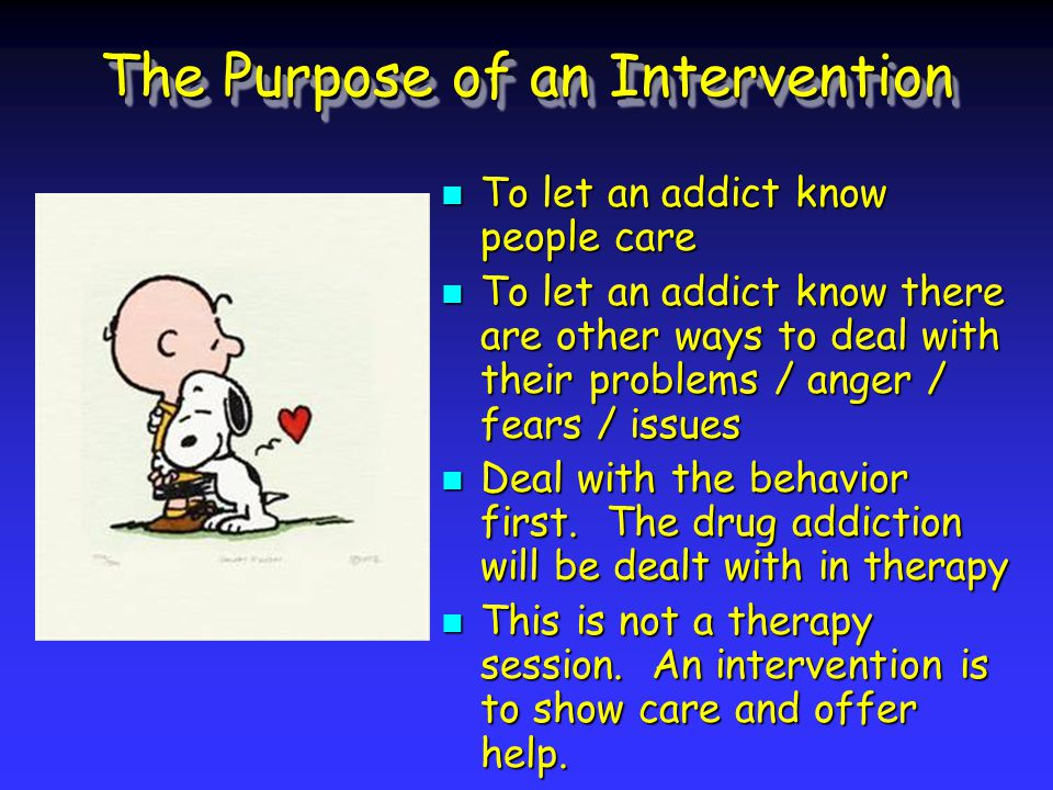 The Purpose of an Intervention To let an addict know people care To let an addict know there are other ways to deal with their problems / anger / fears / issues Deal with the behavior first.
