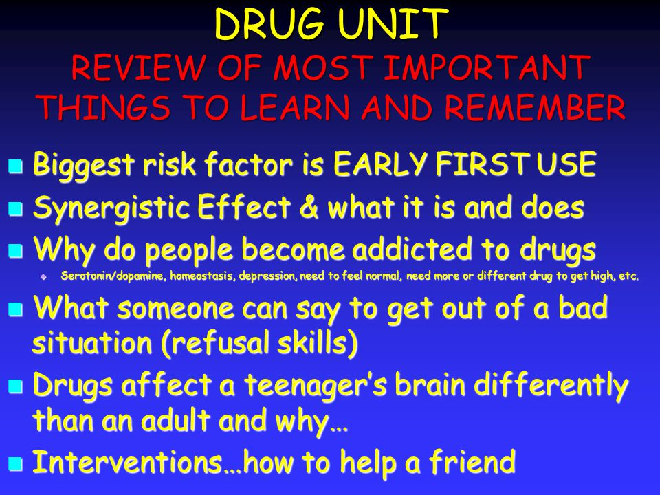 DRUG UNIT REVIEW OF MOST IMPORTANT THINGS TO LEARN AND REMEMBER Biggest risk factor is EARLY FIRST USE Biggest risk factor is EARLY FIRST USE Synergistic Effect & what it is and does Synergistic Effect & what it is and does Why do people become addicted to drugs Why do people become addicted to drugs Serotonin/dopamine, homeostasis, depression, need to feel normal, need more or different drug to get high, etc.
