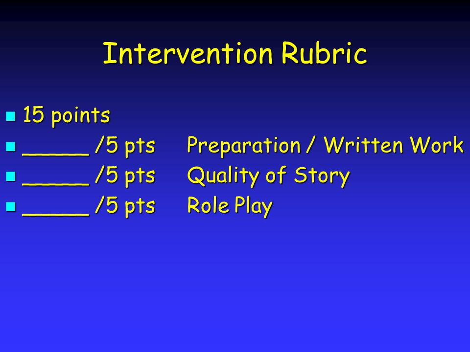 Intervention Rubric 15 points 15 points _____ /5 pts Preparation / Written Work _____ /5 pts Preparation / Written Work _____ /5 pts Quality of Story _____ /5 pts Quality of Story _____ /5 pts Role Play _____ /5 pts Role Play