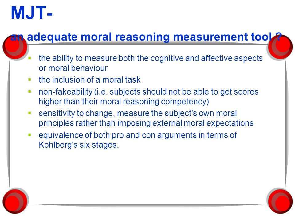 Kohlbergs definition of moral judgement Moral Ideals (motives, principles, attitudes) Moral Reasoning Competence Moral Action Affective, cognitive and behavioural domains