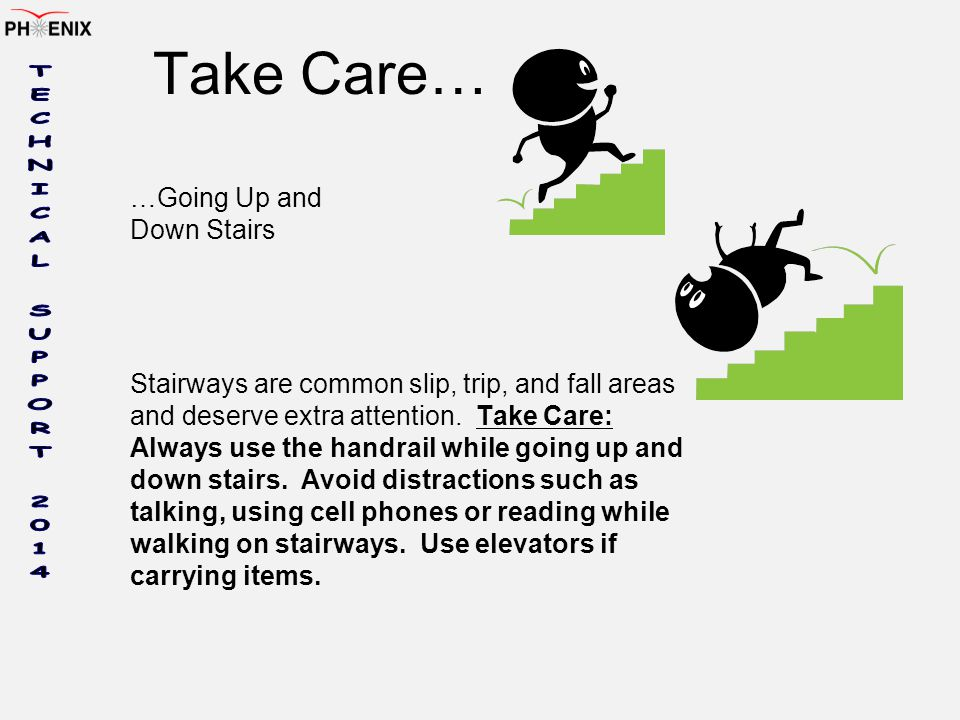 Take Care… …Going Up and Down Stairs Stairways are common slip, trip, and fall areas and deserve extra attention.
