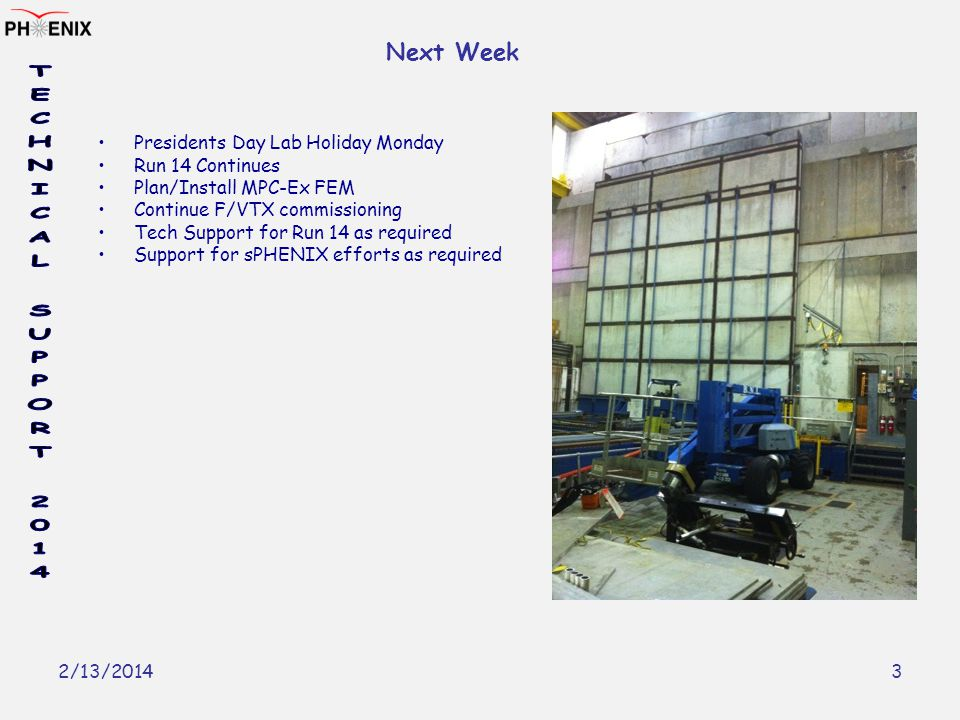 2/13/2014 3 Next Week Presidents Day Lab Holiday Monday Run 14 Continues Plan/Install MPC-Ex FEM Continue F/VTX commissioning Tech Support for Run 14 as required Support for sPHENIX efforts as required