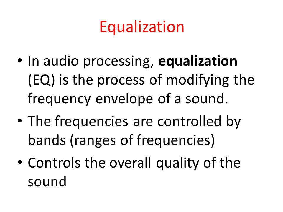 Equalization In audio processing, equalization (EQ) is the process of modifying the frequency envelope of a sound. The frequencies are controlled by b