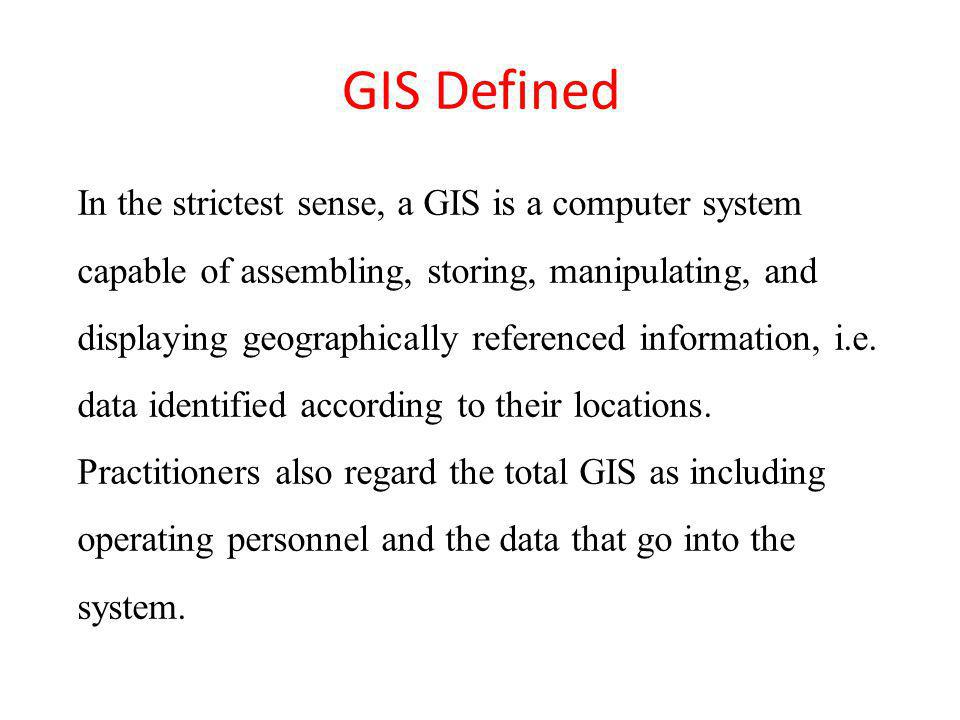 GIS Defined In the strictest sense, a GIS is a computer system capable of assembling, storing, manipulating, and displaying geographically referenced