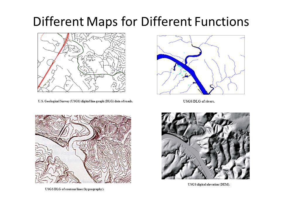 Different Maps for Different Functions U.S. Geological Survey (USGS) digital line graph (DLG) data of roads. USGS DLG of rivers. USGS DLG of contour l