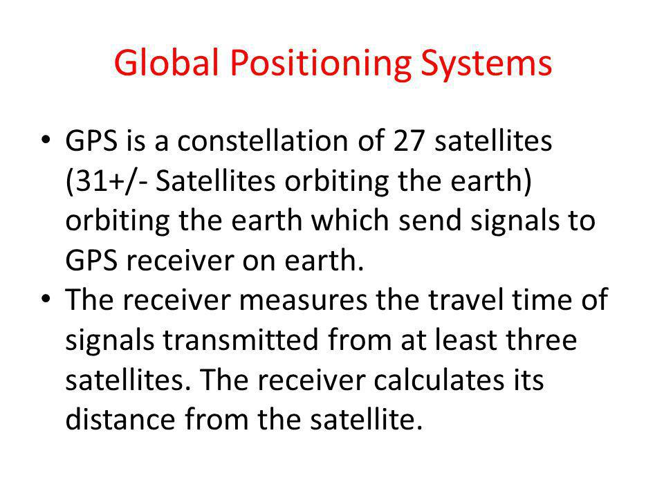 Global Positioning Systems GPS is a constellation of 27 satellites (31+/- Satellites orbiting the earth) orbiting the earth which send signals to GPS