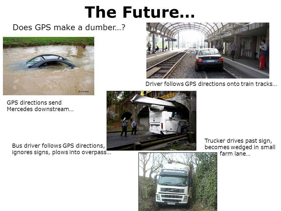 The Future… Does GPS make a dumber…? Bus driver follows GPS directions, ignores signs, plows into overpass… GPS directions send Mercedes downstream… T