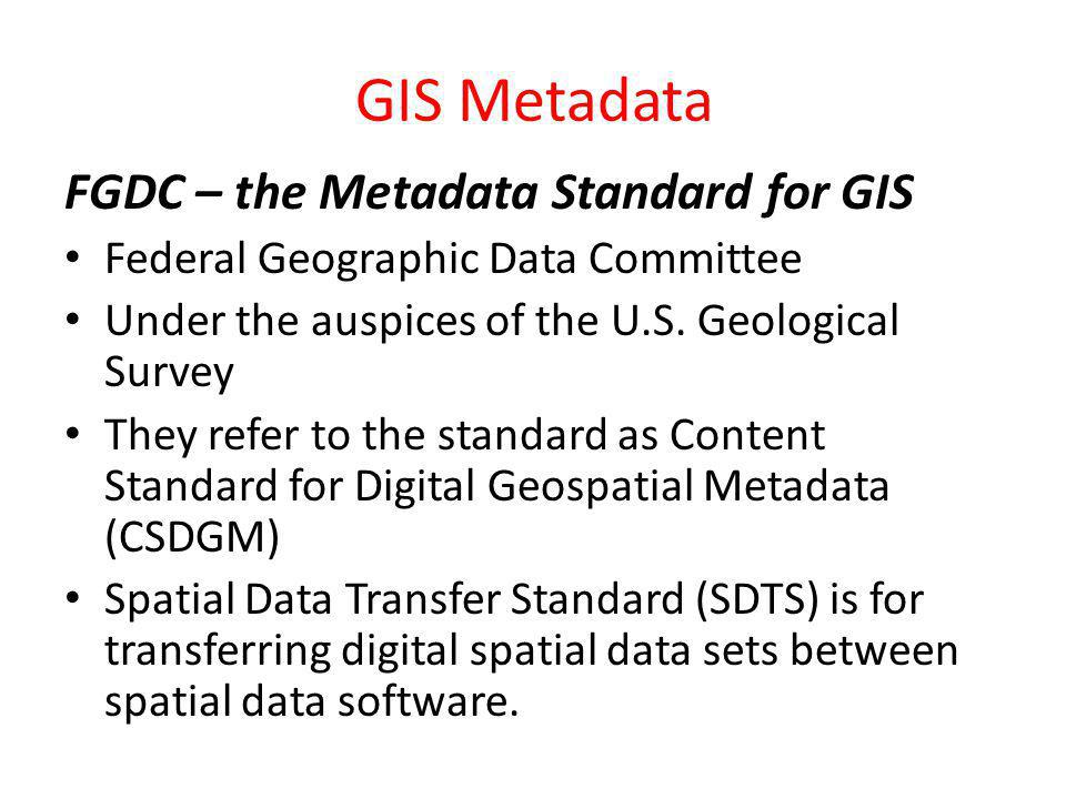 GIS Metadata FGDC – the Metadata Standard for GIS Federal Geographic Data Committee Under the auspices of the U.S. Geological Survey They refer to the