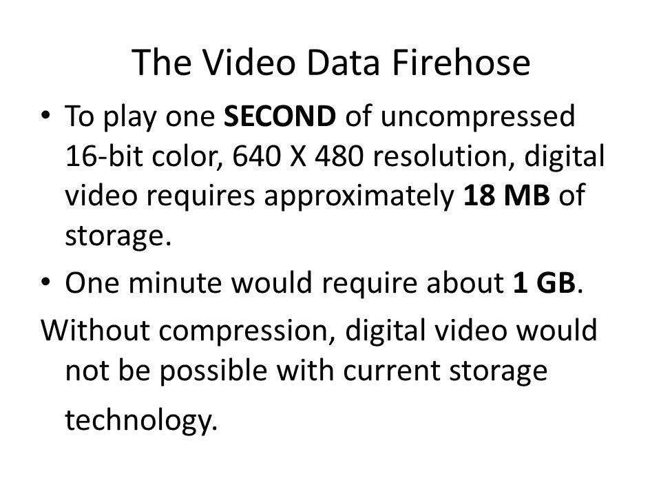 The Video Data Firehose To play one SECOND of uncompressed 16-bit color, 640 X 480 resolution, digital video requires approximately 18 MB of storage.