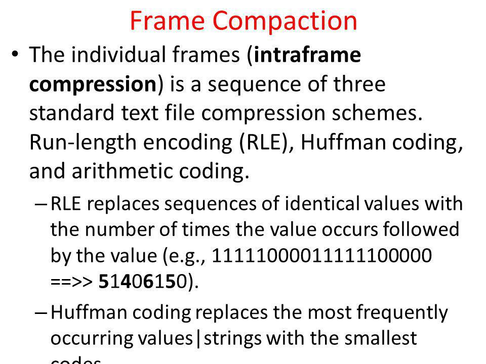 Frame Compaction The individual frames (intraframe compression) is a sequence of three standard text file compression schemes. Run-length encoding (RL