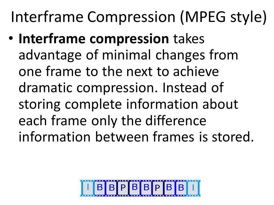 Interframe Compression (MPEG style) Interframe compression takes advantage of minimal changes from one frame to the next to achieve dramatic compressi