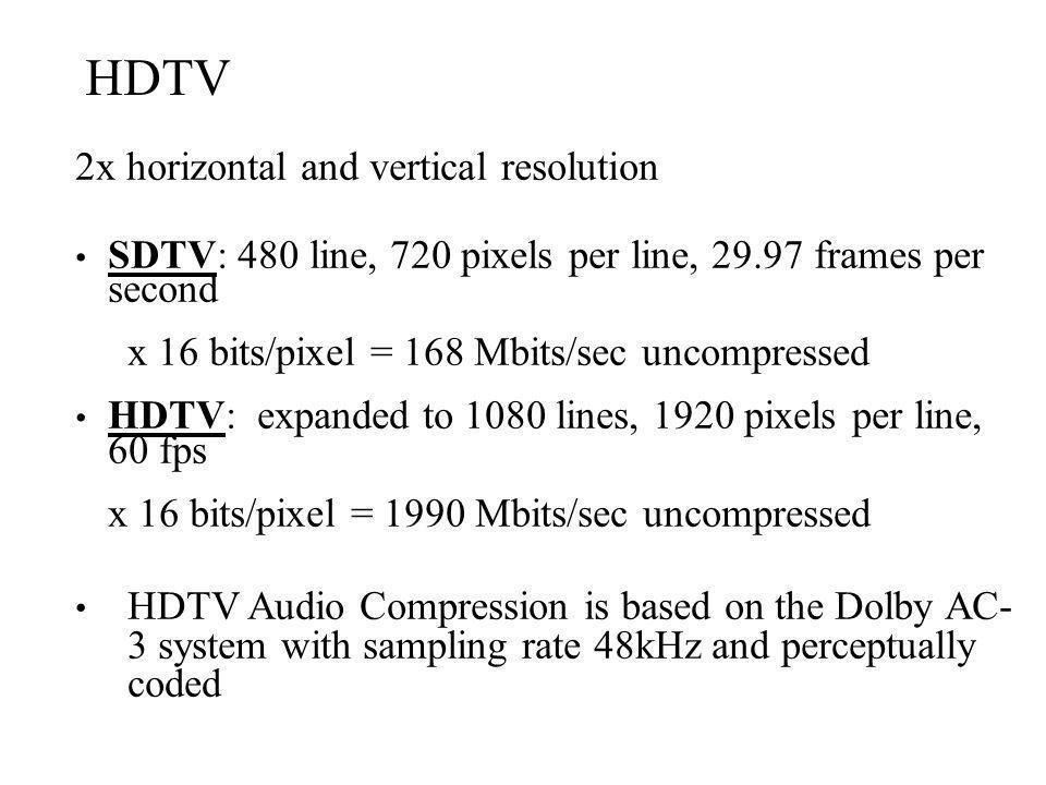 HDTV 2x horizontal and vertical resolution SDTV: 480 line, 720 pixels per line, 29.97 frames per second x 16 bits/pixel = 168 Mbits/sec uncompressed H